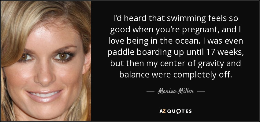 I'd heard that swimming feels so good when you're pregnant, and I love being in the ocean. I was even paddle boarding up until 17 weeks, but then my center of gravity and balance were completely off. - Marisa Miller
