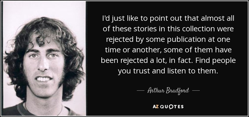 I'd just like to point out that almost all of these stories in this collection were rejected by some publication at one time or another, some of them have been rejected a lot, in fact. Find people you trust and listen to them. - Arthur Bradford