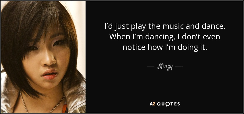 I'd just play the music and dance. When I'm dancing, I don't even notice how I'm doing it. - Minzy