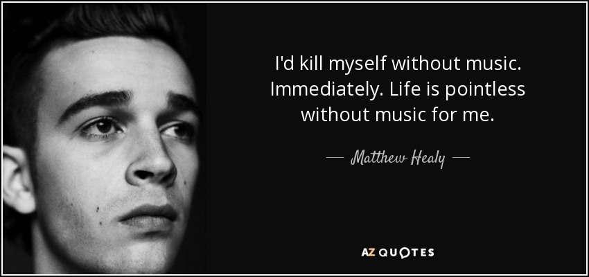 I'd kill myself without music. Immediately. Life is pointless without music for me. - Matthew Healy