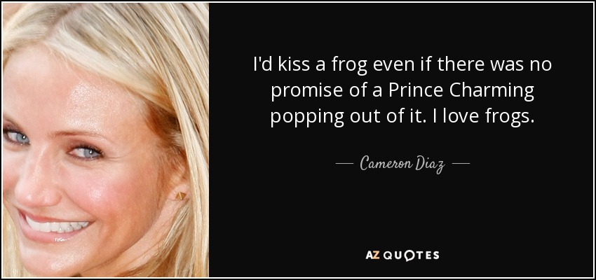 I'd kiss a frog even if there was no promise of a Prince Charming popping out of it. I love frogs. - Cameron Diaz