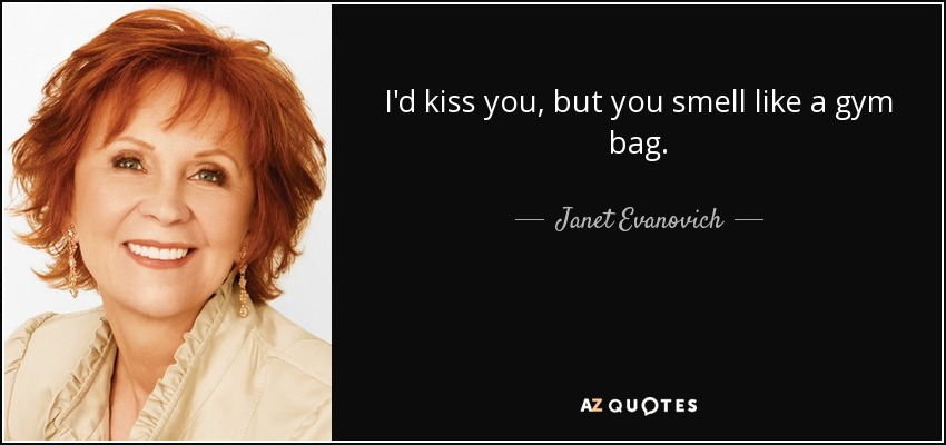 I'd kiss you, but you smell like a gym bag. - Janet Evanovich