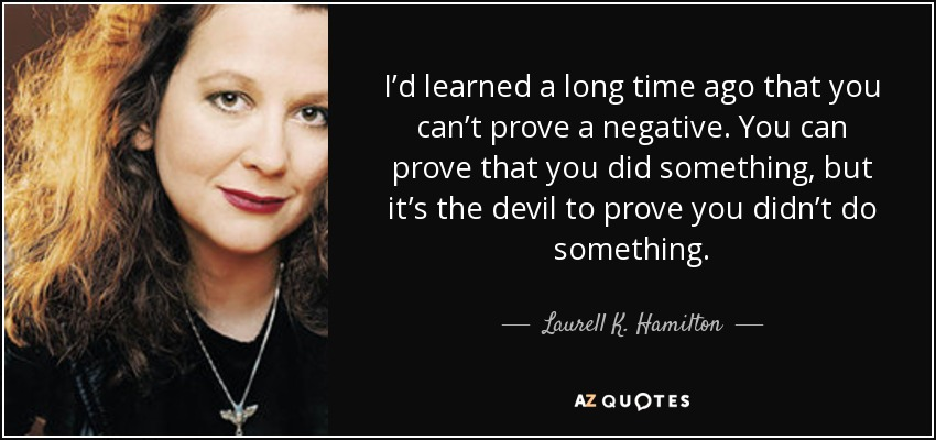 I'd learned a long time ago that you can't prove a negative. You can prove that you did something, but it's the devil to prove you didn't do something. - Laurell K. Hamilton