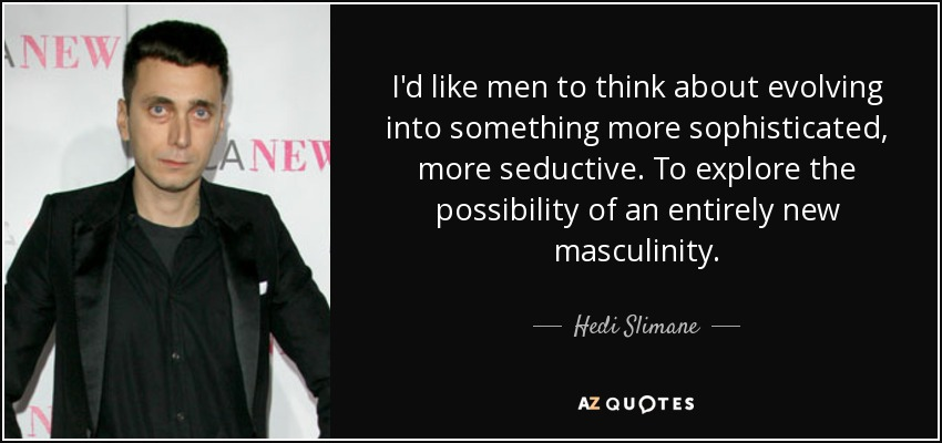 I'd like men to think about evolving into something more sophisticated, more seductive. To explore the possibility of an entirely new masculinity. - Hedi Slimane