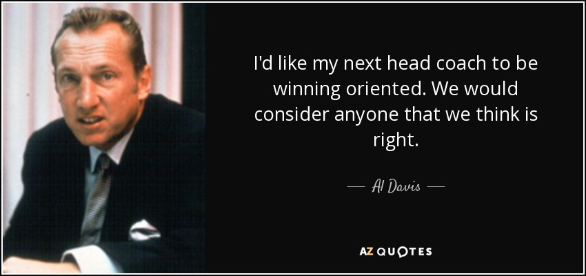 I'd like my next head coach to be winning oriented. We would consider anyone that we think is right. - Al Davis