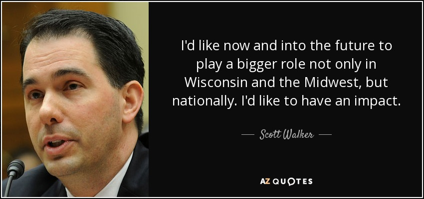 I'd like now and into the future to play a bigger role not only in Wisconsin and the Midwest, but nationally. I'd like to have an impact. - Scott Walker