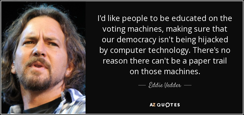 I'd like people to be educated on the voting machines, making sure that our democracy isn't being hijacked by computer technology. There's no reason there can't be a paper trail on those machines. - Eddie Vedder
