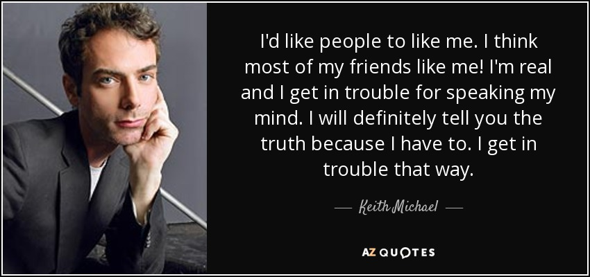 I'd like people to like me. I think most of my friends like me! I'm real and I get in trouble for speaking my mind. I will definitely tell you the truth because I have to. I get in trouble that way. - Keith Michael