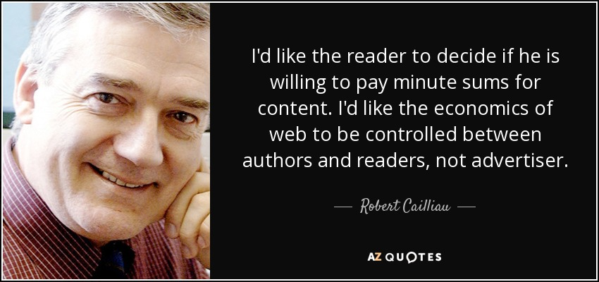 I'd like the reader to decide if he is willing to pay minute sums for content. I'd like the economics of web to be controlled between authors and readers, not advertiser. - Robert Cailliau
