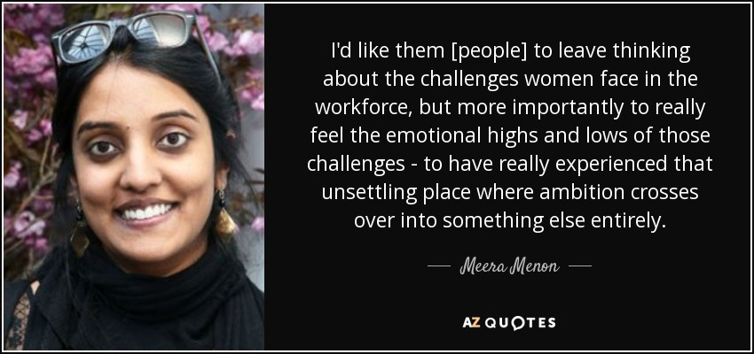 I'd like them [people] to leave thinking about the challenges women face in the workforce, but more importantly to really feel the emotional highs and lows of those challenges - to have really experienced that unsettling place where ambition crosses over into something else entirely. - Meera Menon