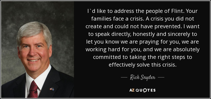 I`d like to address the people of Flint. Your families face a crisis. A crisis you did not create and could not have prevented. I want to speak directly, honestly and sincerely to let you know we are praying for you, we are working hard for you, and we are absolutely committed to taking the right steps to effectively solve this crisis. - Rick Snyder