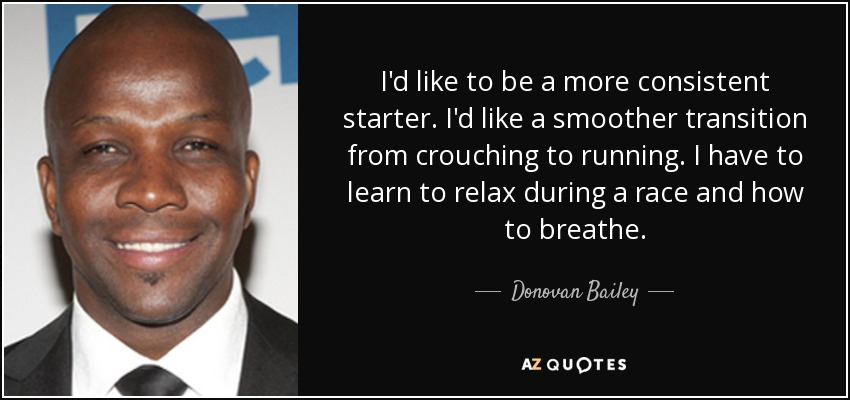 I'd like to be a more consistent starter. I'd like a smoother transition from crouching to running. I have to learn to relax during a race and how to breathe. - Donovan Bailey