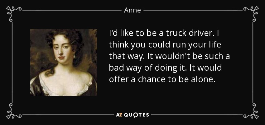 I'd like to be a truck driver. I think you could run your life that way. It wouldn't be such a bad way of doing it. It would offer a chance to be alone. - Anne, Queen of Great Britain