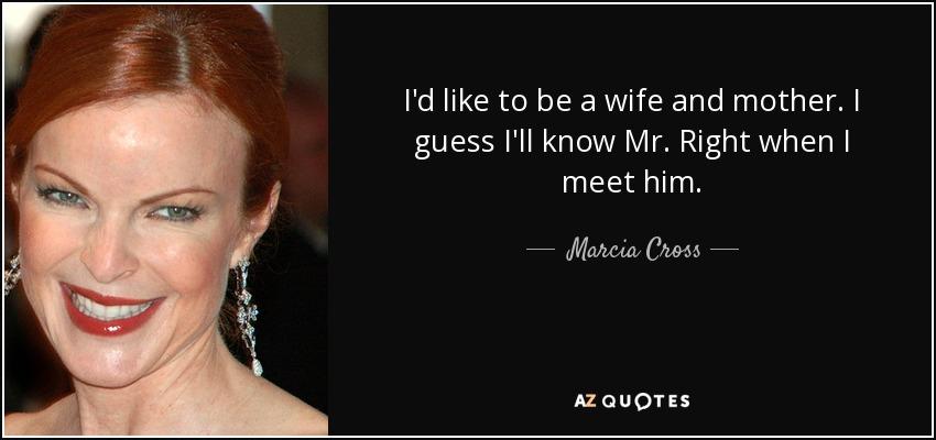 I'd like to be a wife and mother. I guess I'll know Mr. Right when I meet him. - Marcia Cross
