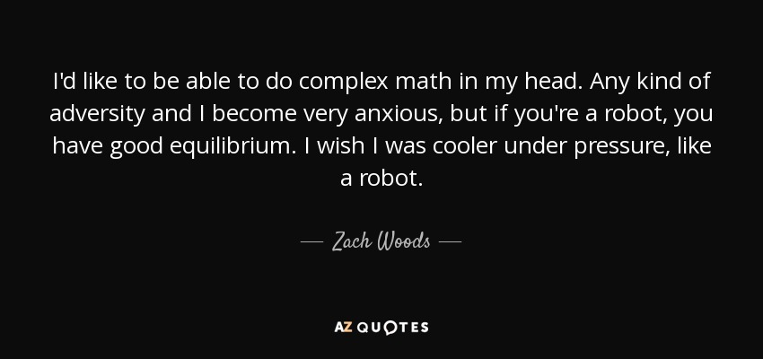 I'd like to be able to do complex math in my head. Any kind of adversity and I become very anxious, but if you're a robot, you have good equilibrium. I wish I was cooler under pressure, like a robot. - Zach Woods