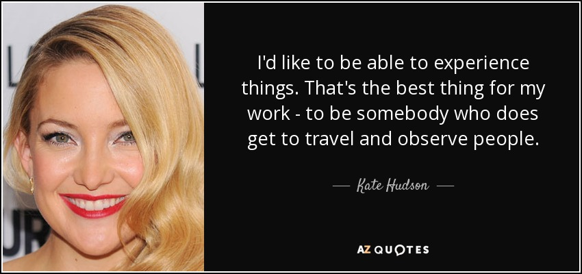 I'd like to be able to experience things. That's the best thing for my work - to be somebody who does get to travel and observe people. - Kate Hudson