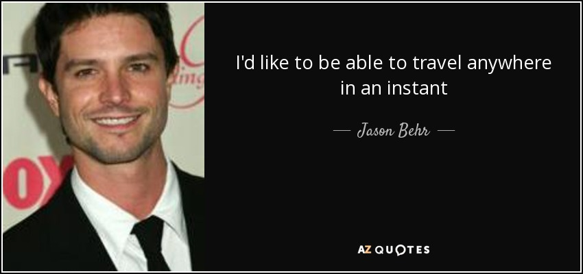 I'd like to be able to travel anywhere in an instant - Jason Behr