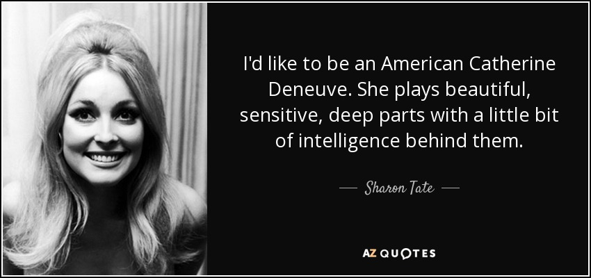 I'd like to be an American Catherine Deneuve. She plays beautiful, sensitive, deep parts with a little bit of intelligence behind them. - Sharon Tate