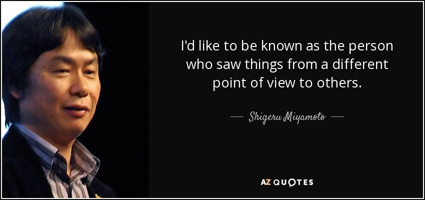 I'd like to be known as the person who saw things from a different point of view to others. - Shigeru Miyamoto