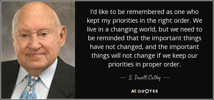 I'd like to be remembered as one who kept my priorities in the right order. We live in a changing world, but we need to be reminded that the important things have not changed, and the important things will not change if we keep our priorities in proper order. - S. Truett Cathy