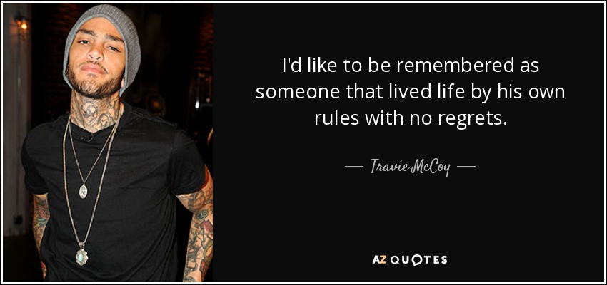 I'd like to be remembered as someone that lived life by his own rules with no regrets. - Travie McCoy