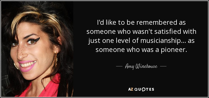 I'd like to be remembered as someone who wasn't satisfied with just one level of musicianship ... as someone who was a pioneer. - Amy Winehouse