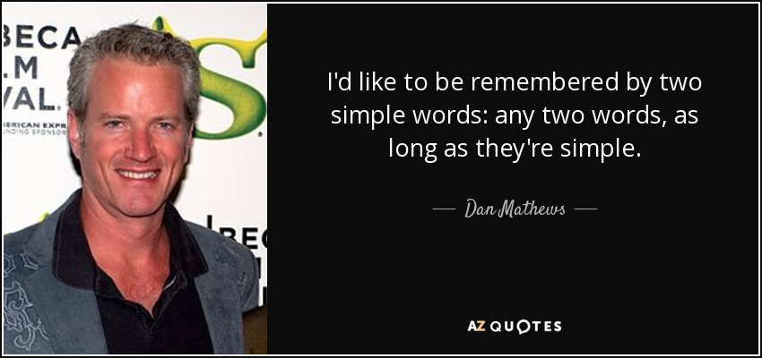 I'd like to be remembered by two simple words: any two words, as long as they're simple. - Dan Mathews