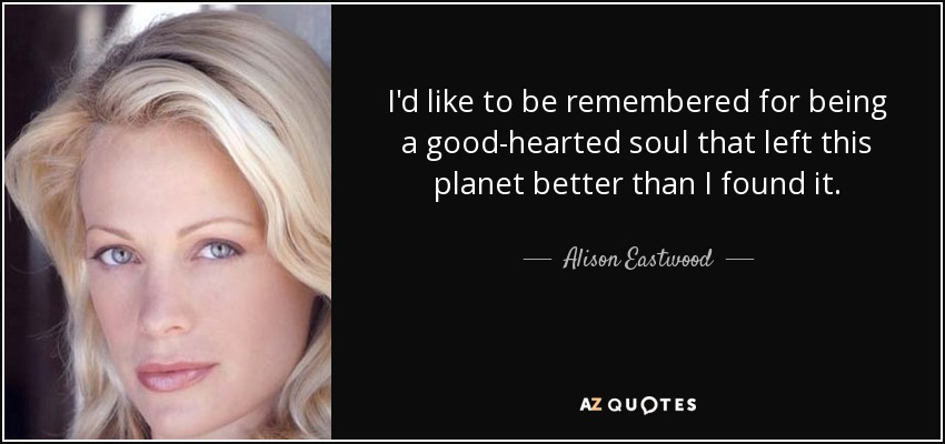 I'd like to be remembered for being a good-hearted soul that left this planet better than I found it. - Alison Eastwood