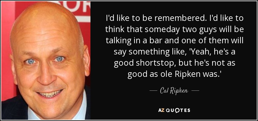 I'd like to be remembered. I'd like to think that someday two guys will be talking in a bar and one of them will say something like, 'Yeah, he's a good shortstop, but he's not as good as ole Ripken was.' - Cal Ripken, Jr.