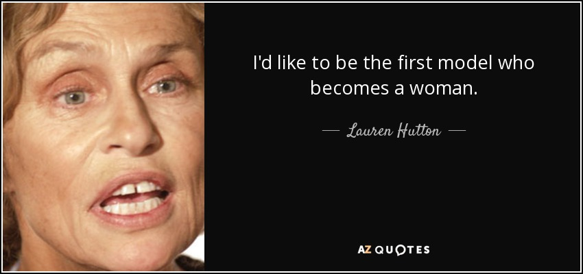 I'd like to be the first model who becomes a woman. - Lauren Hutton