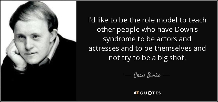 I'd like to be the role model to teach other people who have Down's syndrome to be actors and actresses and to be themselves and not try to be a big shot. - Chris Burke