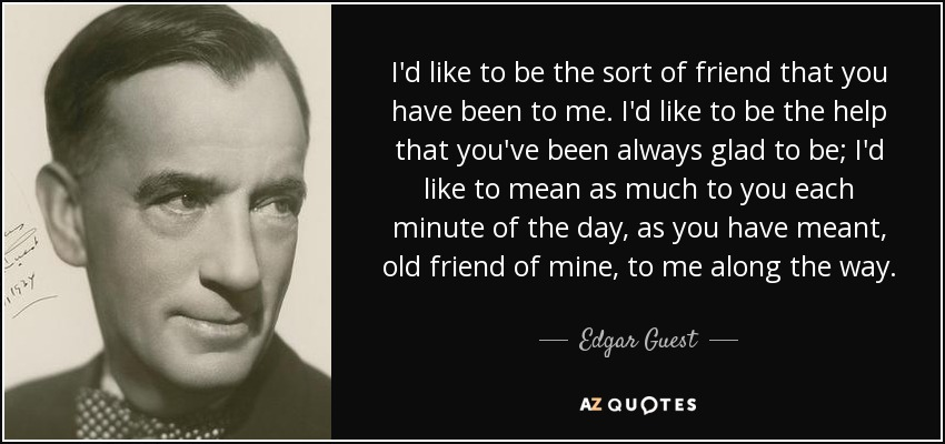 I'd like to be the sort of friend that you have been to me. I'd like to be the help that you've been always glad to be; I'd like to mean as much to you each minute of the day, as you have meant, old friend of mine, to me along the way. - Edgar Guest
