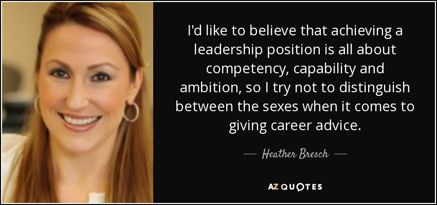 I'd like to believe that achieving a leadership position is all about competency, capability and ambition, so I try not to distinguish between the sexes when it comes to giving career advice. - Heather Bresch