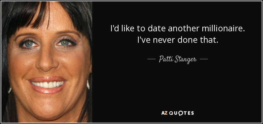 I'd like to date another millionaire. I've never done that. - Patti Stanger