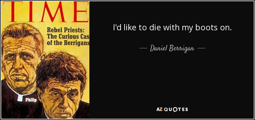 I'd like to die with my boots on. - Daniel Berrigan