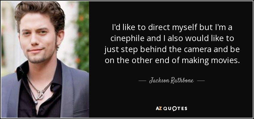 I'd like to direct myself but I'm a cinephile and I also would like to just step behind the camera and be on the other end of making movies. - Jackson Rathbone