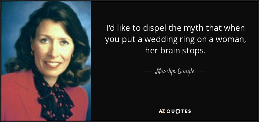 I'd like to dispel the myth that when you put a wedding ring on a woman, her brain stops. - Marilyn Quayle