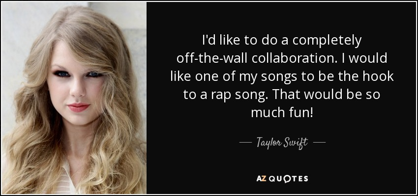 I'd like to do a completely off-the-wall collaboration. I would like one of my songs to be the hook to a rap song. That would be so much fun! - Taylor Swift