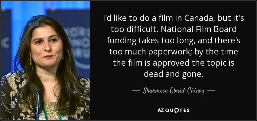 I'd like to do a film in Canada, but it's too difficult. National Film Board funding takes too long, and there's too much paperwork; by the time the film is approved the topic is dead and gone. - Sharmeen Obaid-Chinoy