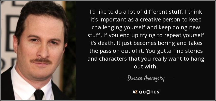 I'd like to do a lot of different stuff. I think it's important as a creative person to keep challenging yourself and keep doing new stuff. If you end up trying to repeat yourself it's death. It just becomes boring and takes the passion out of it. You gotta find stories and characters that you really want to hang out with. - Darren Aronofsky