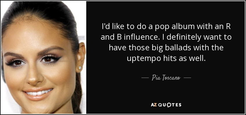 I'd like to do a pop album with an R and B influence. I definitely want to have those big ballads with the uptempo hits as well. - Pia Toscano