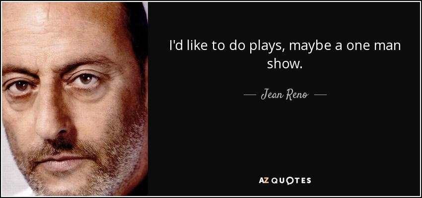 I'd like to do plays, maybe a one man show. - Jean Reno