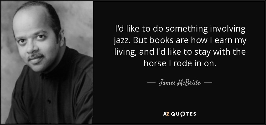 I'd like to do something involving jazz. But books are how I earn my living, and I'd like to stay with the horse I rode in on. - James McBride