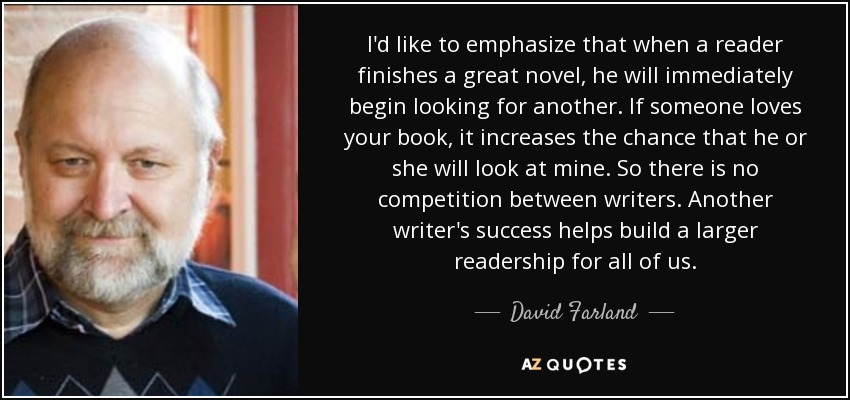 I'd like to emphasize that when a reader finishes a great novel, he will immediately begin looking for another. If someone loves your book, it increases the chance that he or she will look at mine. So there is no competition between writers. Another writer's success helps build a larger readership for all of us. - David Farland