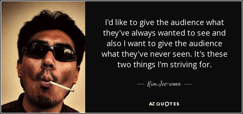 I'd like to give the audience what they've always wanted to see and also I want to give the audience what they've never seen. It's these two things I'm striving for. - Kim Jee-woon
