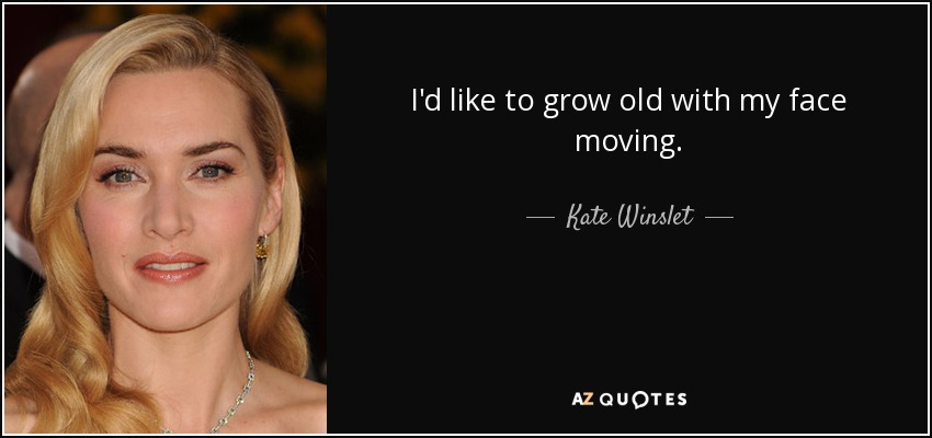 I'd like to grow old with my face moving. - Kate Winslet