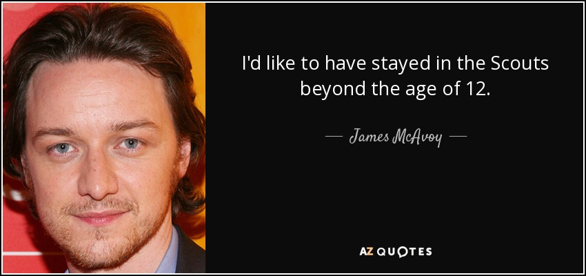I'd like to have stayed in the Scouts beyond the age of 12. - James McAvoy