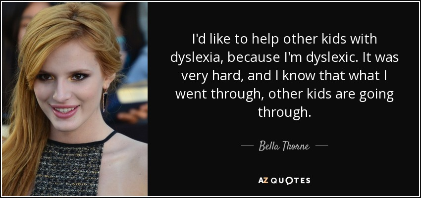 I'd like to help other kids with dyslexia, because I'm dyslexic. It was very hard, and I know that what I went through, other kids are going through. - Bella Thorne