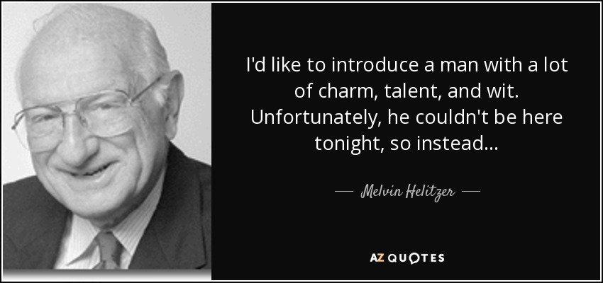 I'd like to introduce a man with a lot of charm, talent, and wit. Unfortunately, he couldn't be here tonight, so instead . . . - Melvin Helitzer