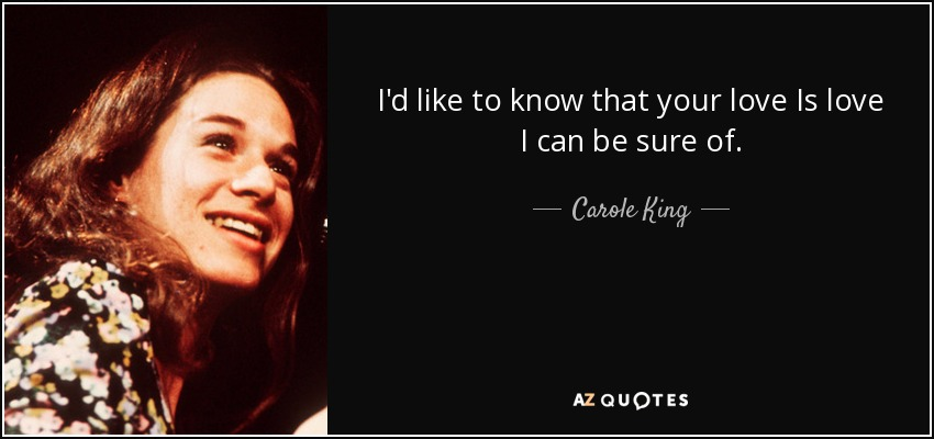 I'd like to know that your love Is love I can be sure of. - Carole King